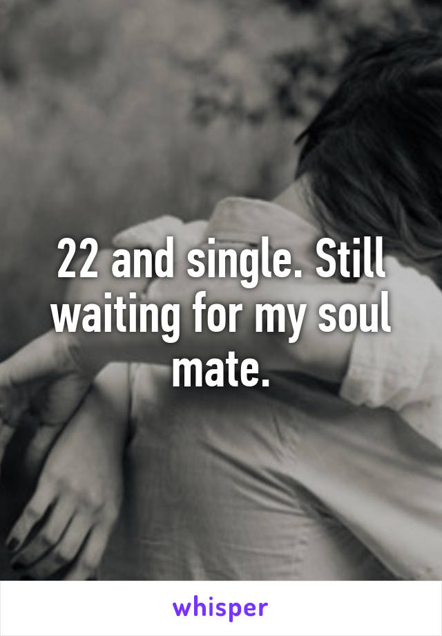 22 and single. Still waiting for my soul mate.