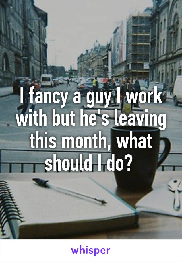 I fancy a guy I work with but he's leaving this month, what should I do?