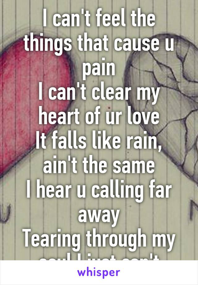 I can't feel the things that cause u pain I can't clear my heart of ur love It falls like rain, ain't the same I hear u calling far away Tearing through my soul I just can't Take another day..