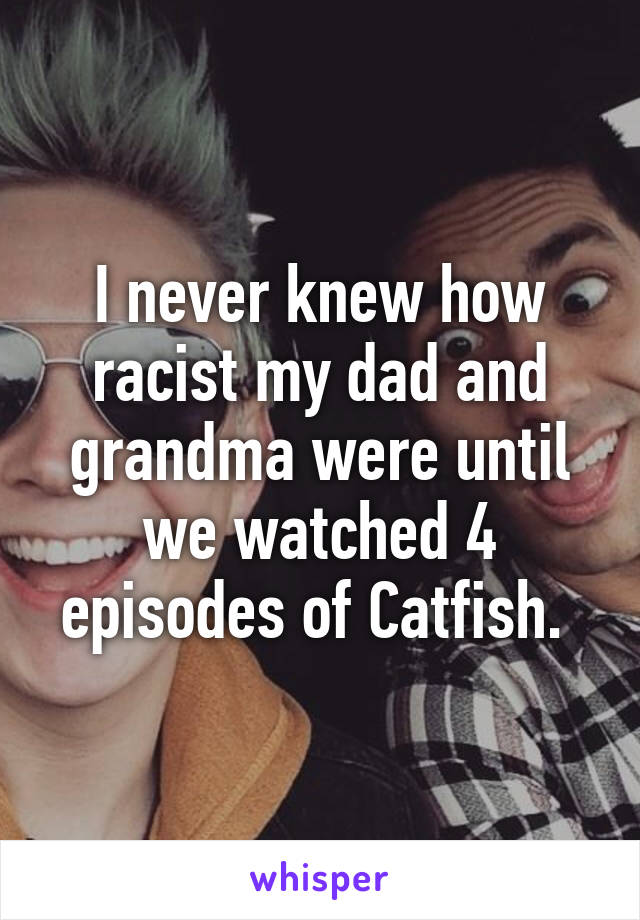 I never knew how racist my dad and grandma were until we watched 4 episodes of Catfish.