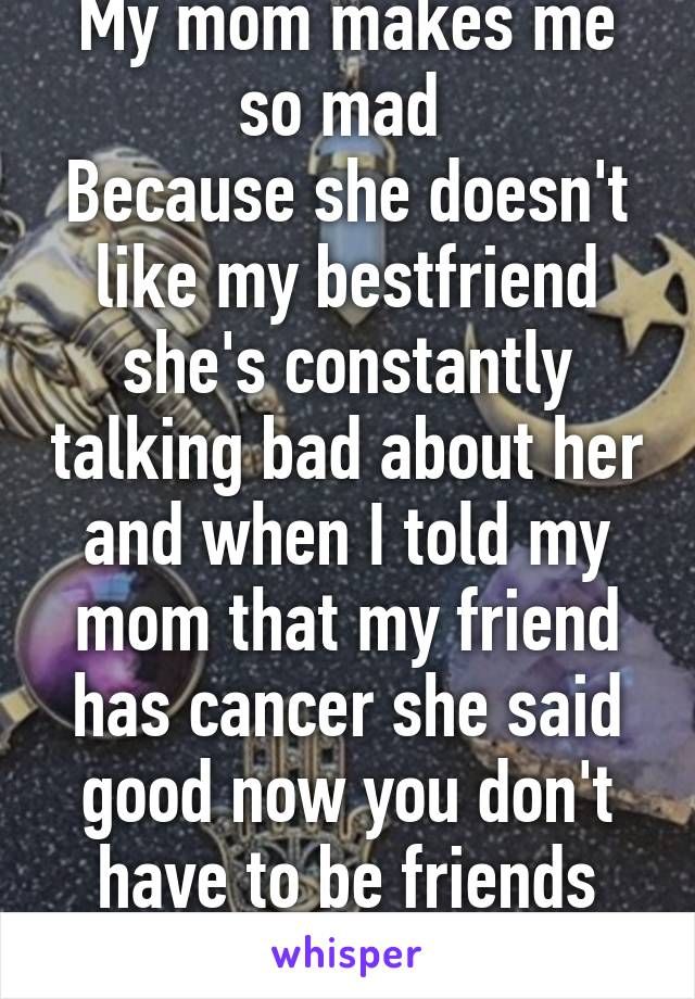 My mom makes me so mad  Because she doesn't like my bestfriend she's constantly talking bad about her and when I told my mom that my friend has cancer she said good now you don't have to be friends with her anymore