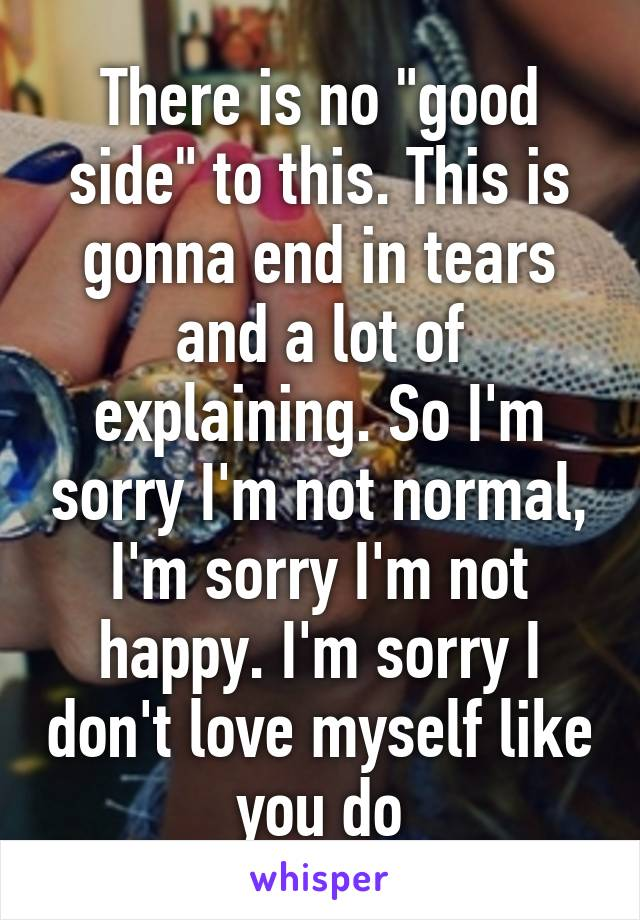 "There is no ""good side"" to this. This is gonna end in tears and a lot of explaining. So I'm sorry I'm not normal, I'm sorry I'm not happy. I'm sorry I don't love myself like you do"