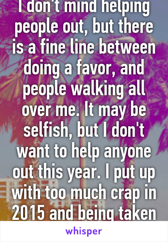 I don't mind helping people out, but there is a fine line between doing a favor, and people walking all over me. It may be selfish, but I don't want to help anyone out this year. I put up with too much crap in 2015 and being taken for granted.