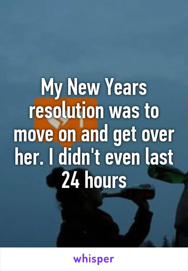 My New Years resolution was to move on and get over her. I didn't even last 24 hours