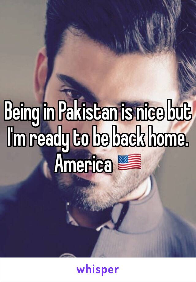 Being in Pakistan is nice but I'm ready to be back home. America 🇺🇸
