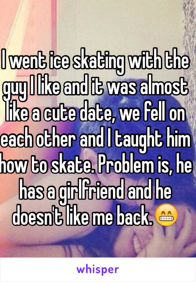 I went ice skating with the guy I like and it was almost like a cute date, we fell on each other and I taught him how to skate. Problem is, he has a girlfriend and he doesn't like me back.😁