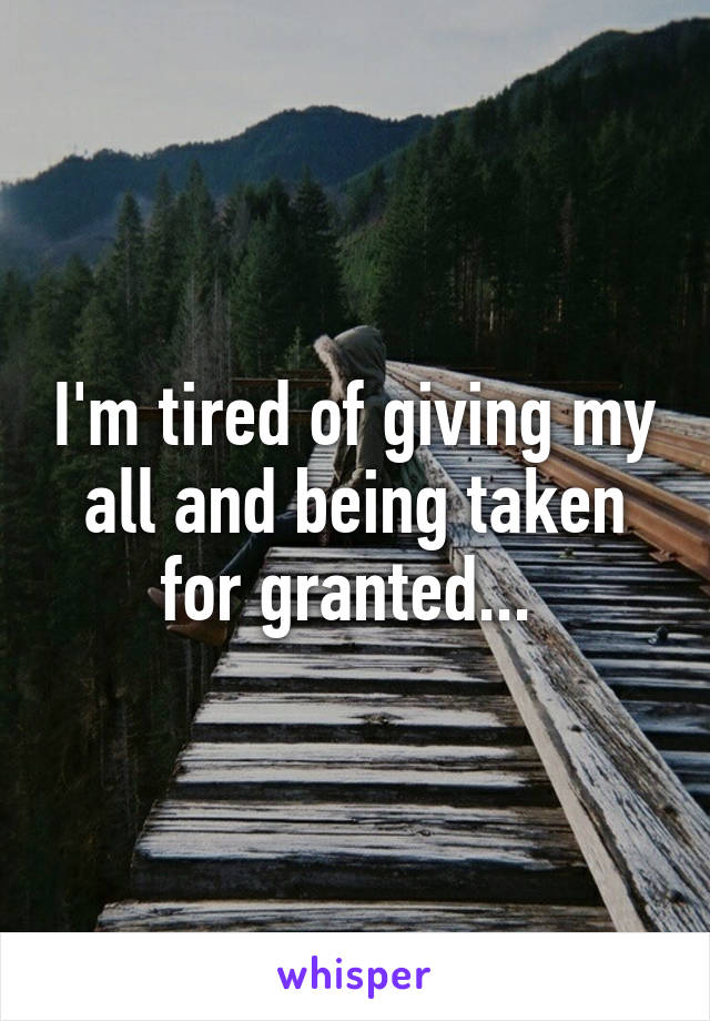 I'm tired of giving my all and being taken for granted...