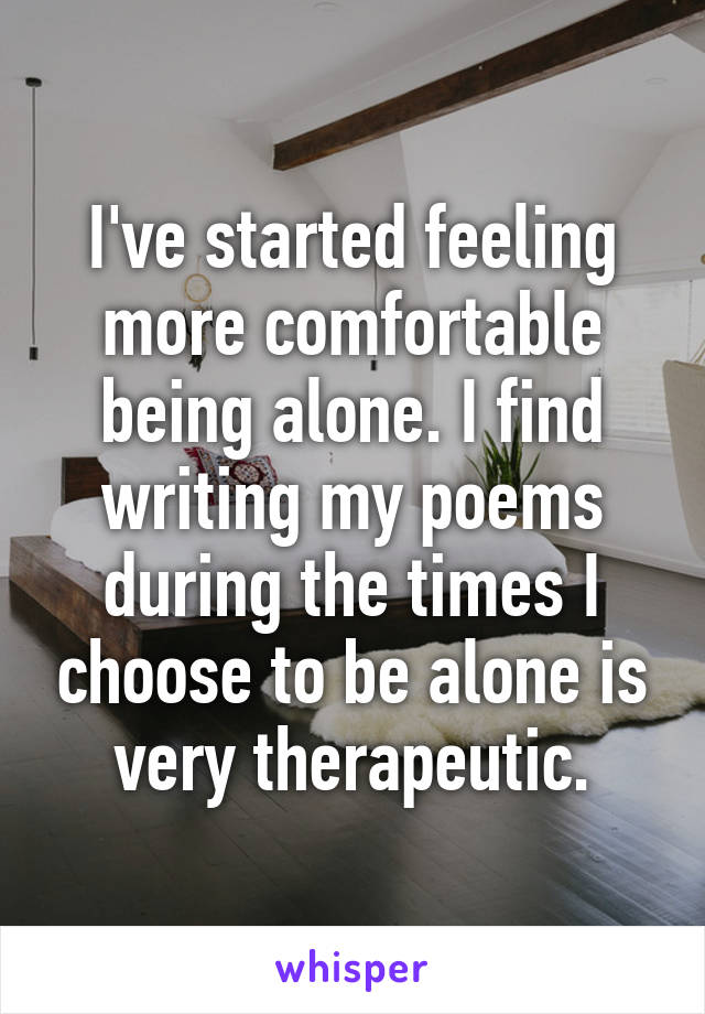 I've started feeling more comfortable being alone. I find writing my poems during the times I choose to be alone is very therapeutic.