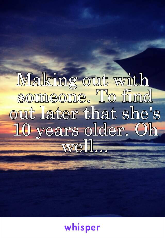 Making out with someone. To find out later that she's 10 years older. Oh well...