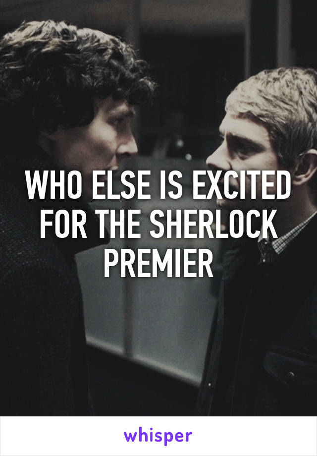 WHO ELSE IS EXCITED FOR THE SHERLOCK PREMIER