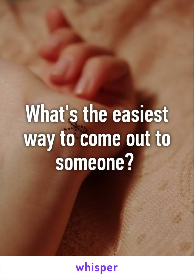 What's the easiest way to come out to someone?