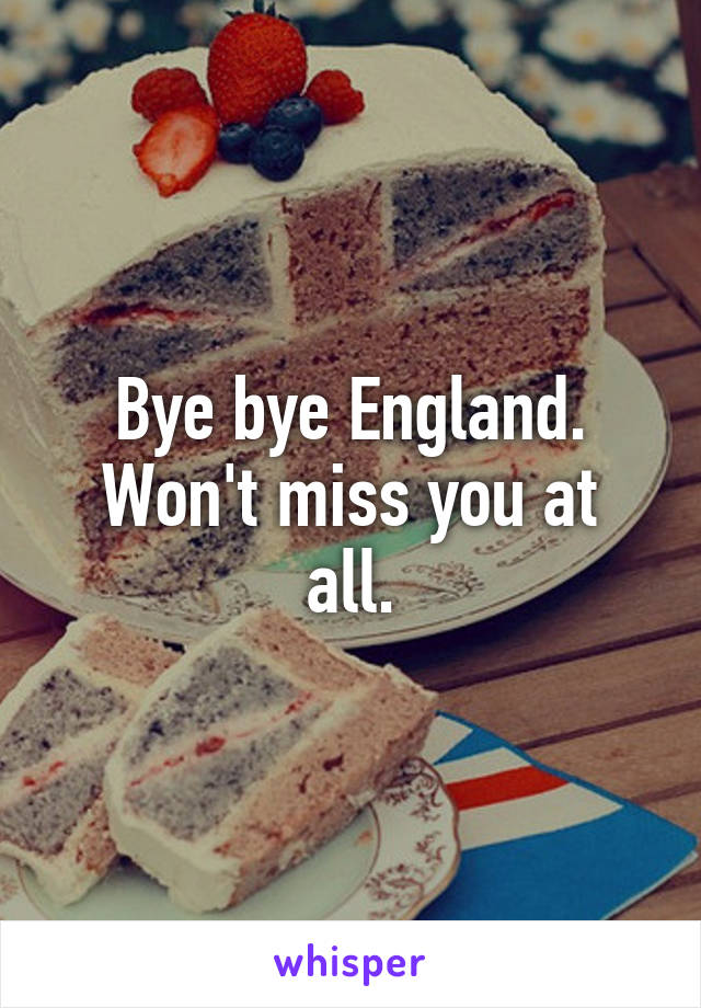 Bye bye England. Won't miss you at all.