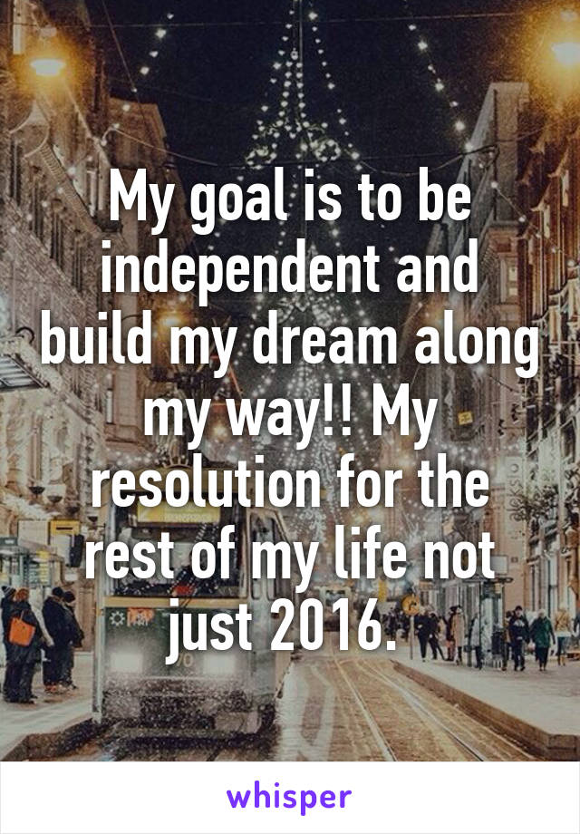 My goal is to be independent and build my dream along my way!! My resolution for the rest of my life not just 2016.
