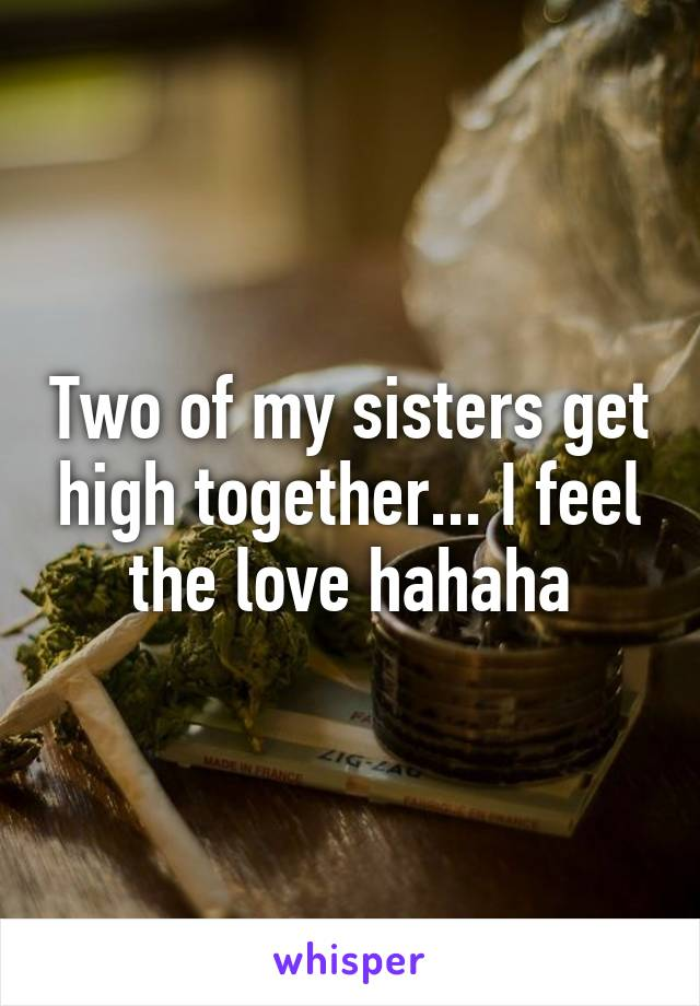 Two of my sisters get high together... I feel the love hahaha