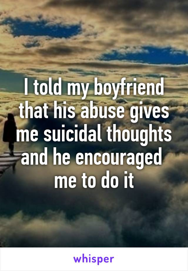 I told my boyfriend that his abuse gives me suicidal thoughts and he encouraged  me to do it