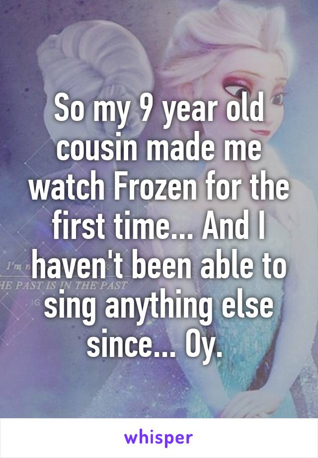 So my 9 year old cousin made me watch Frozen for the first time... And I haven't been able to sing anything else since... Oy.