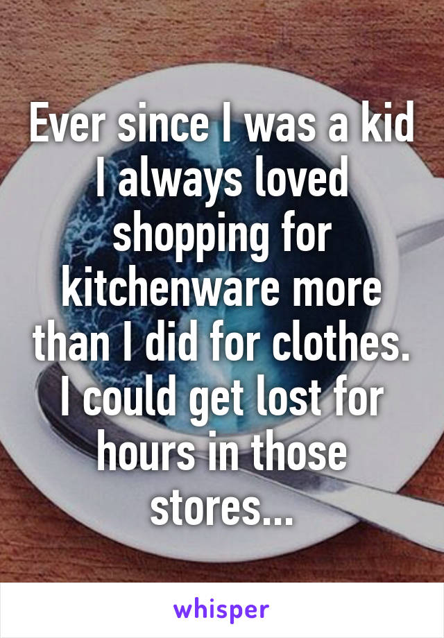 Ever since I was a kid I always loved shopping for kitchenware more than I did for clothes. I could get lost for hours in those stores...