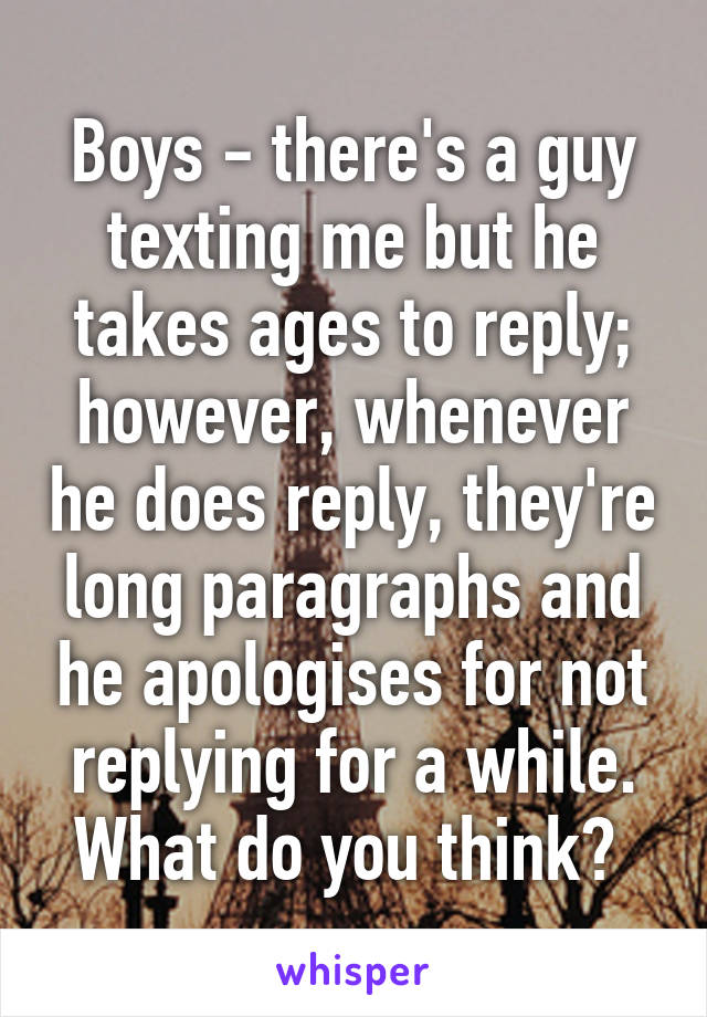 Boys - there's a guy texting me but he takes ages to reply; however, whenever he does reply, they're long paragraphs and he apologises for not replying for a while. What do you think?
