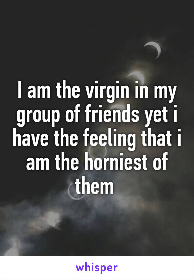 I am the virgin in my group of friends yet i have the feeling that i am the horniest of them