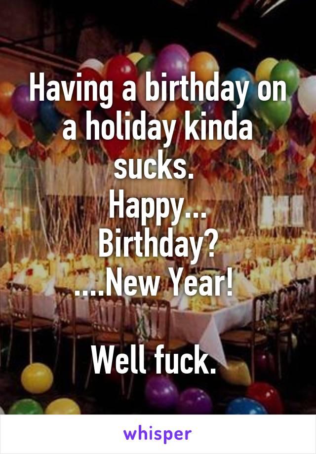 Having a birthday on a holiday kinda sucks.  Happy... Birthday? ....New Year!   Well fuck.