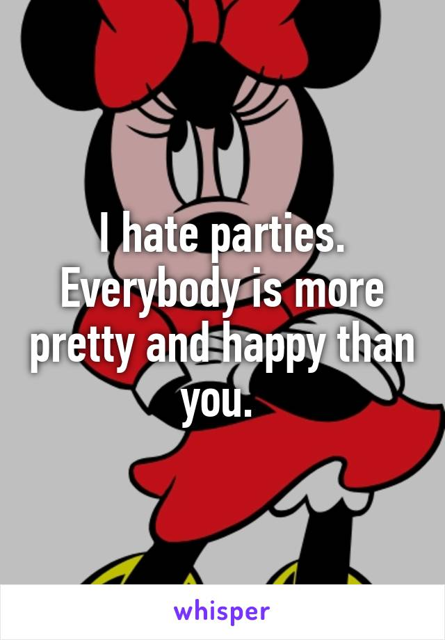 I hate parties. Everybody is more pretty and happy than you.