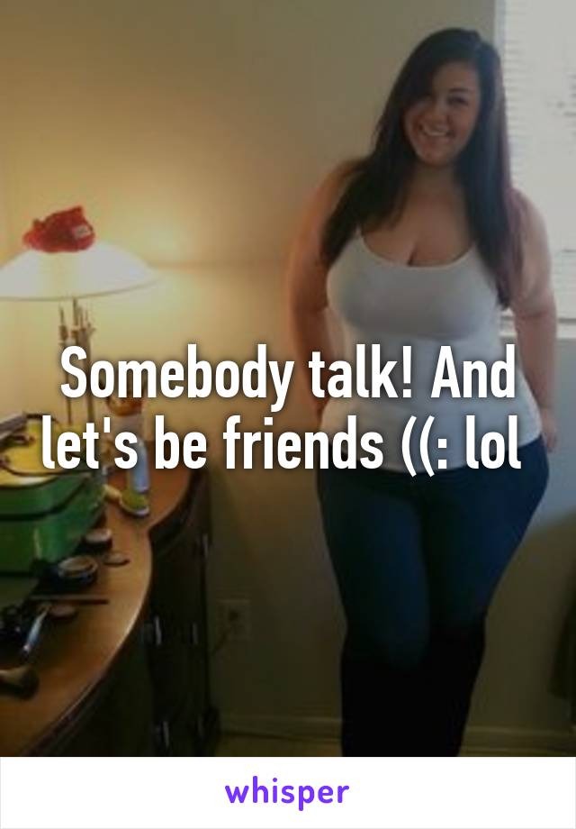 Somebody talk! And let's be friends ((: lol