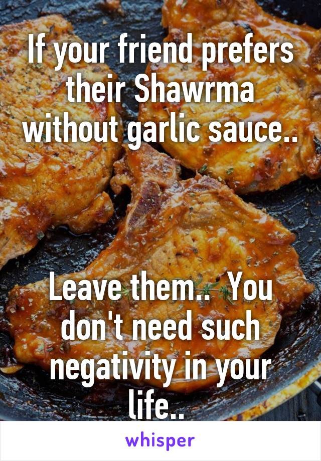 If your friend prefers their Shawrma without garlic sauce..    Leave them..  You don't need such negativity in your life..