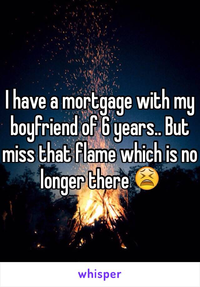 I have a mortgage with my boyfriend of 6 years.. But miss that flame which is no longer there 😫