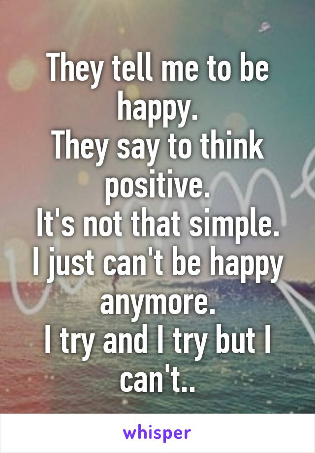 They tell me to be happy. They say to think positive. It's not that simple. I just can't be happy anymore. I try and I try but I can't..