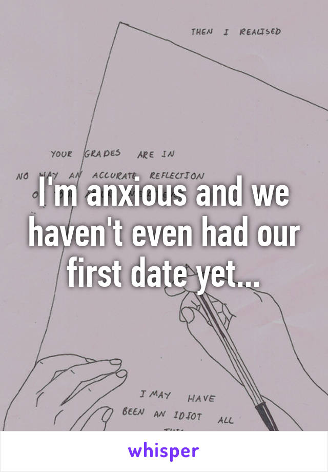 I'm anxious and we haven't even had our first date yet...
