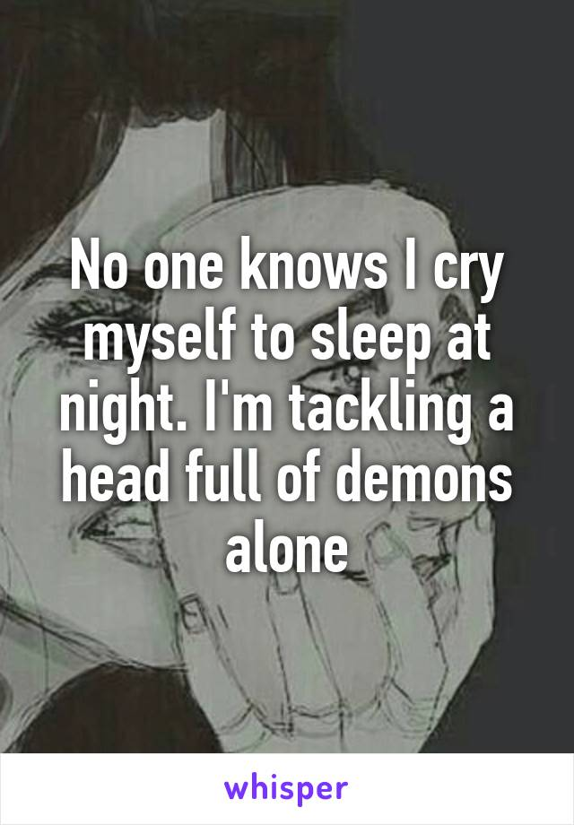 No one knows I cry myself to sleep at night. I'm tackling a head full of demons alone