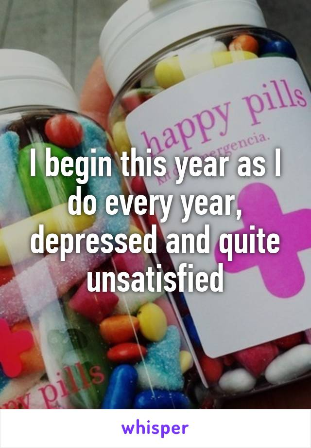 I begin this year as I do every year, depressed and quite unsatisfied