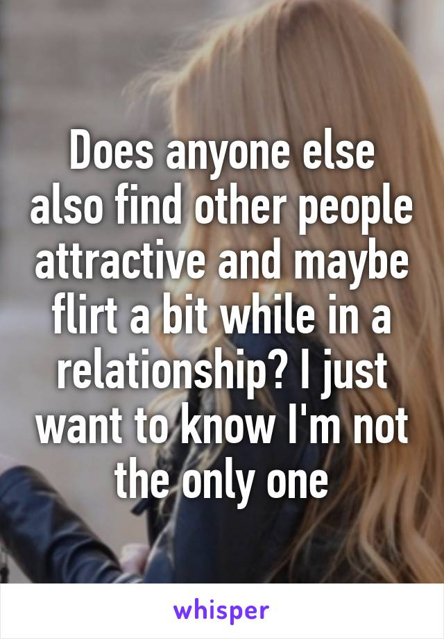 Does anyone else also find other people attractive and maybe flirt a bit while in a relationship? I just want to know I'm not the only one