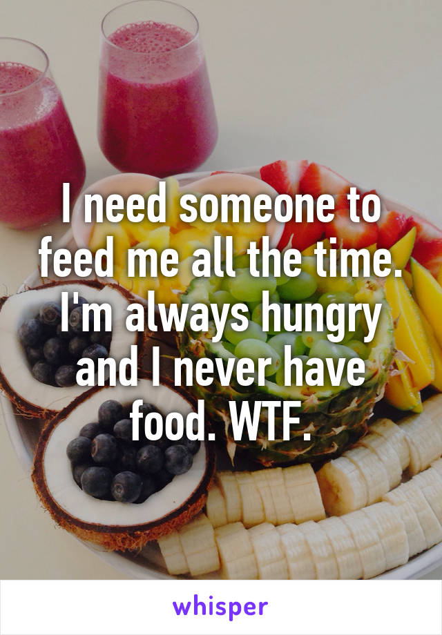 I need someone to feed me all the time. I'm always hungry and I never have food. WTF.