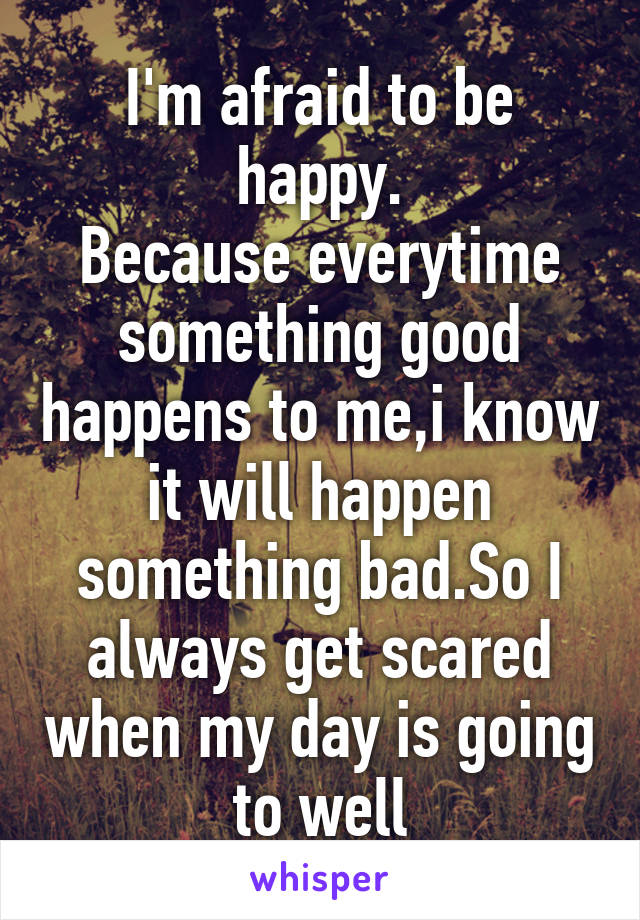 I'm afraid to be happy. Because everytime something good happens to me,i know it will happen something bad.So I always get scared when my day is going to well