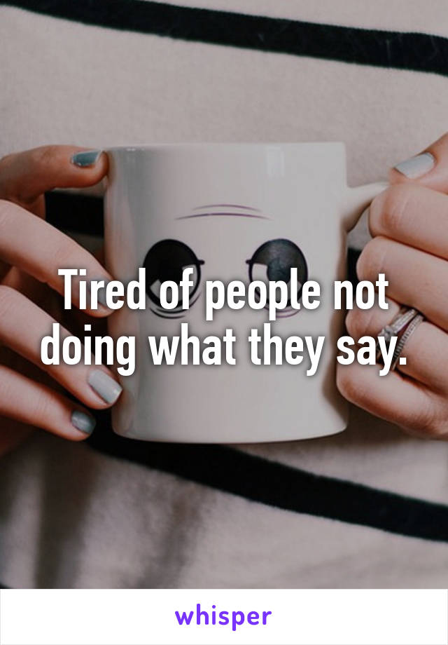 Tired of people not doing what they say.