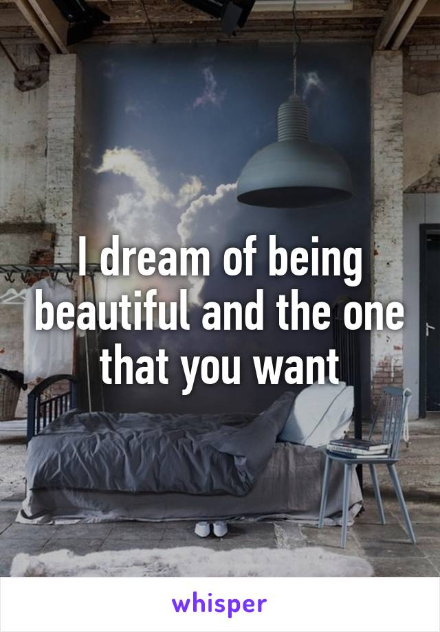 I dream of being beautiful and the one that you want