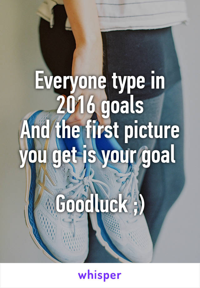 Everyone type in 2016 goals And the first picture you get is your goal   Goodluck ;)