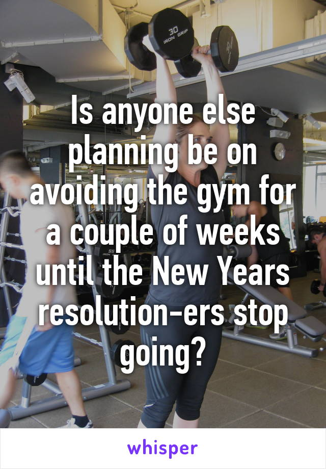Is anyone else planning be on avoiding the gym for a couple of weeks until the New Years resolution-ers stop going?