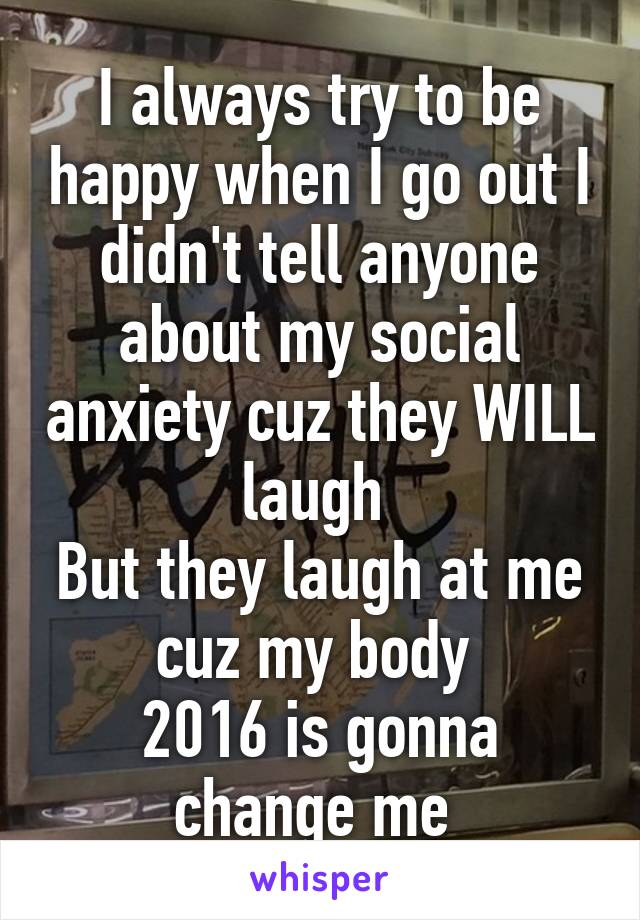 I always try to be happy when I go out I didn't tell anyone about my social anxiety cuz they WILL laugh  But they laugh at me cuz my body  2016 is gonna change me