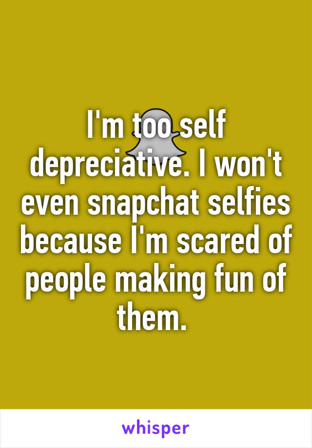 I'm too self depreciative. I won't even snapchat selfies because I'm scared of people making fun of them.