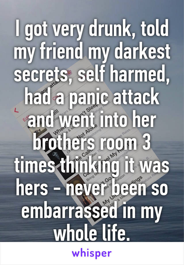I got very drunk, told my friend my darkest secrets, self harmed, had a panic attack and went into her brothers room 3 times thinking it was hers - never been so embarrassed in my whole life.