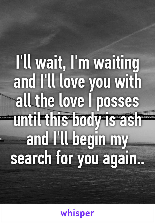 I'll wait, I'm waiting and I'll love you with all the love I posses until this body is ash and I'll begin my search for you again..