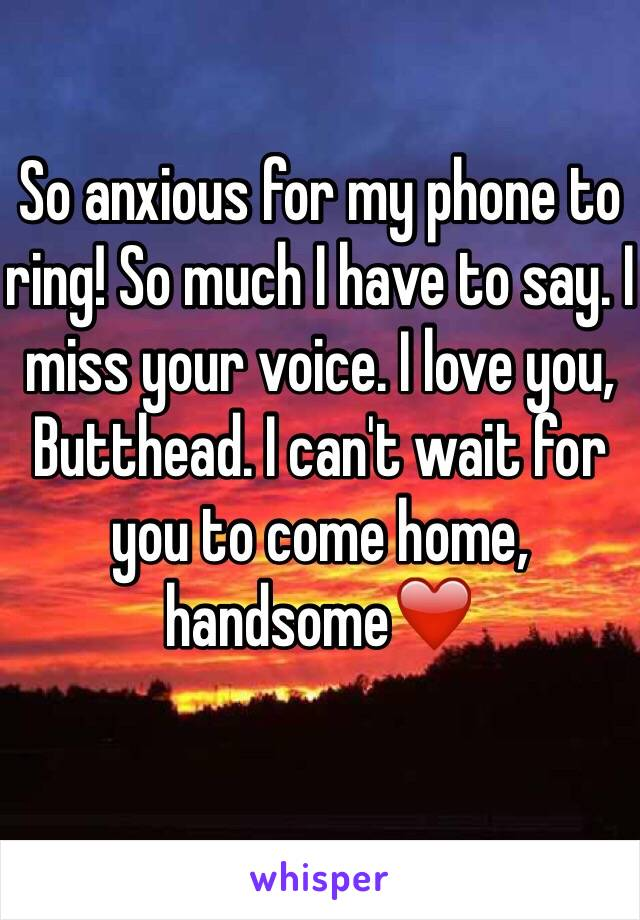 So anxious for my phone to ring! So much I have to say. I miss your voice. I love you, Butthead. I can't wait for you to come home, handsome❤️