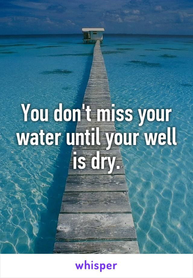 You don't miss your water until your well is dry.
