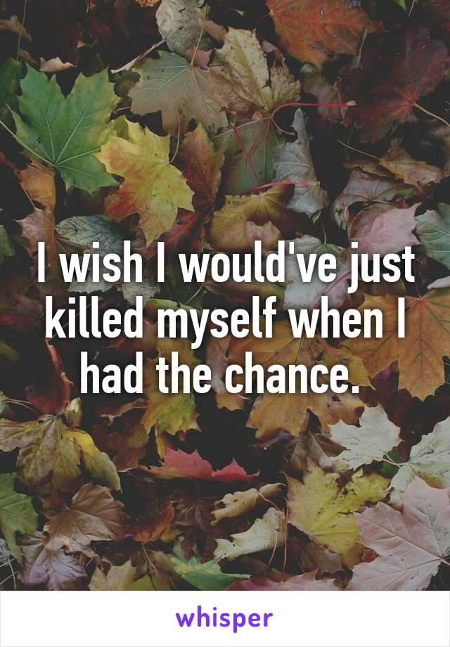I wish I would've just killed myself when I had the chance.