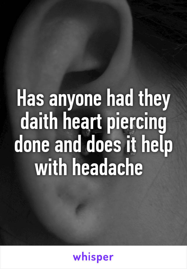 Has anyone had they daith heart piercing done and does it help with headache