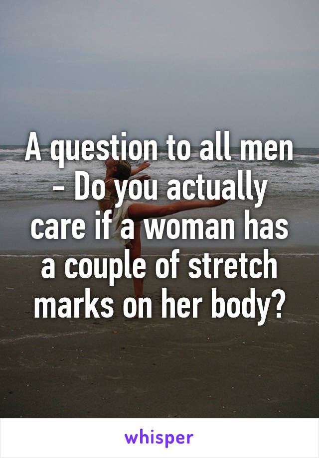A question to all men - Do you actually care if a woman has a couple of stretch marks on her body?