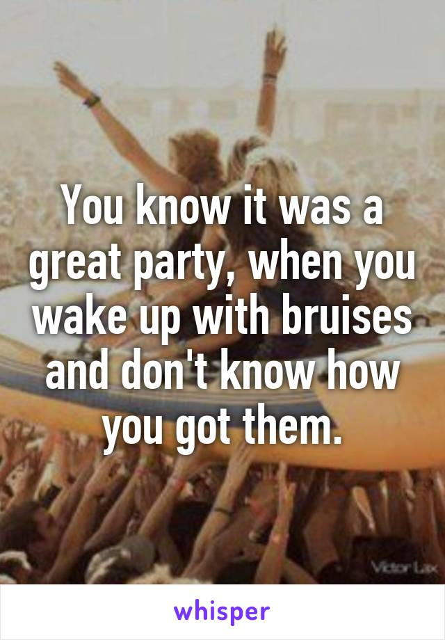 You know it was a great party, when you wake up with bruises and don't know how you got them.