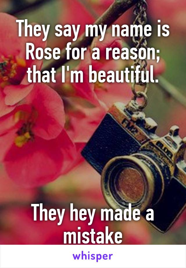 They say my name is Rose for a reason; that I'm beautiful.      They hey made a mistake